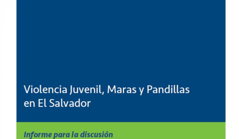 Violencia juvenil, maras y pandillas en El Salvador. Informe para la discusión.