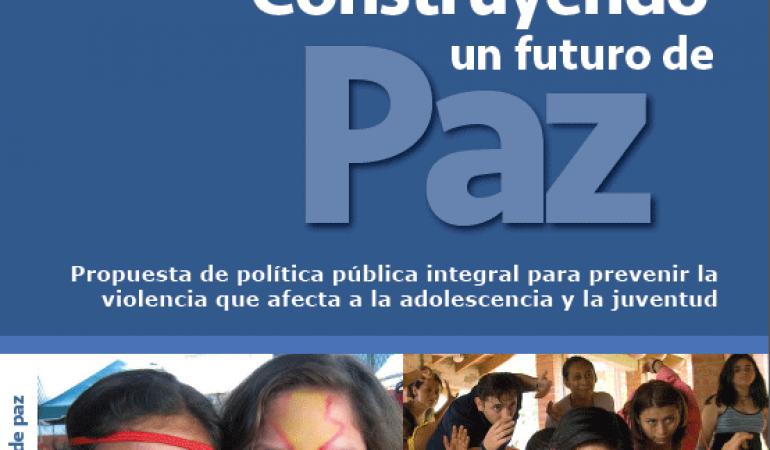 Construyendo un futuro de paz. Propuesta de política pública integral para prevenir violencia que afecta a la adolescencia
